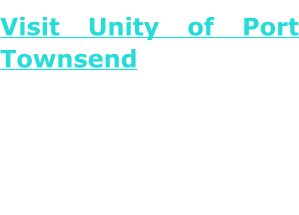Visit Unity of Port TownsendUnity celebrates the universal truths in all religions and honors each individual's right to choose a spiritual path. Come home to a circle of kindred spirits where we seek to celebrate that Divine Presence which infills and unites all of us and our world.